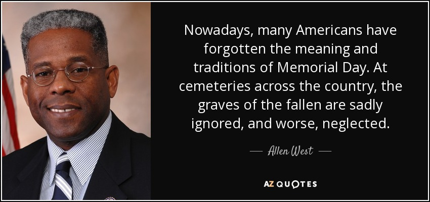 Nowadays, many Americans have forgotten the meaning and traditions of Memorial Day. At cemeteries across the country, the graves of the fallen are sadly ignored, and worse, neglected. - Allen West