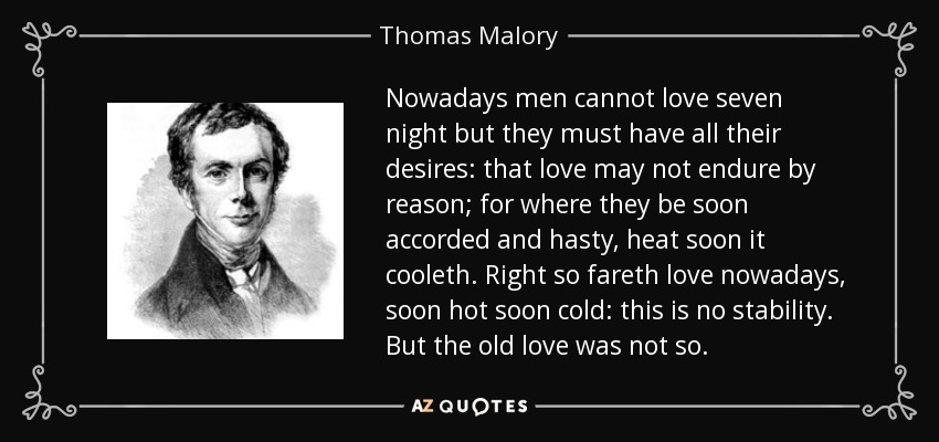 Nowadays men cannot love seven night but they must have all their desires: that love may not endure by reason; for where they be soon accorded and hasty, heat soon it cooleth. Right so fareth love nowadays, soon hot soon cold: this is no stability. But the old love was not so. - Thomas Malory