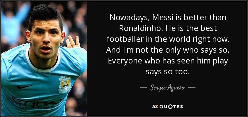 Nowadays, Messi is better than Ronaldinho. He is the best footballer in the world right now. And I'm not the only who says so. Everyone who has seen him play says so too. - Sergio Aguero