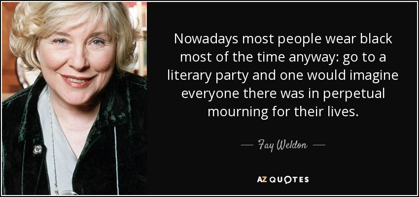 Nowadays most people wear black most of the time anyway: go to a literary party and one would imagine everyone there was in perpetual mourning for their lives. - Fay Weldon
