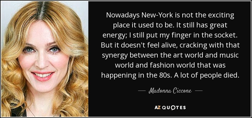 Nowadays New-York is not the exciting place it used to be. It still has great energy; I still put my finger in the socket. But it doesn't feel alive, cracking with that synergy between the art world and music world and fashion world that was happening in the 80s. A lot of people died. - Madonna Ciccone