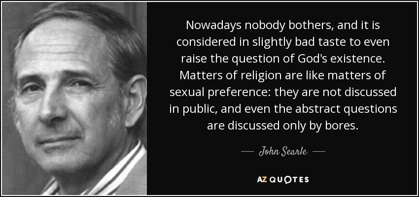 Nowadays nobody bothers, and it is considered in slightly bad taste to even raise the question of God's existence. Matters of religion are like matters of sexual preference: they are not discussed in public, and even the abstract questions are discussed only by bores. - John Searle
