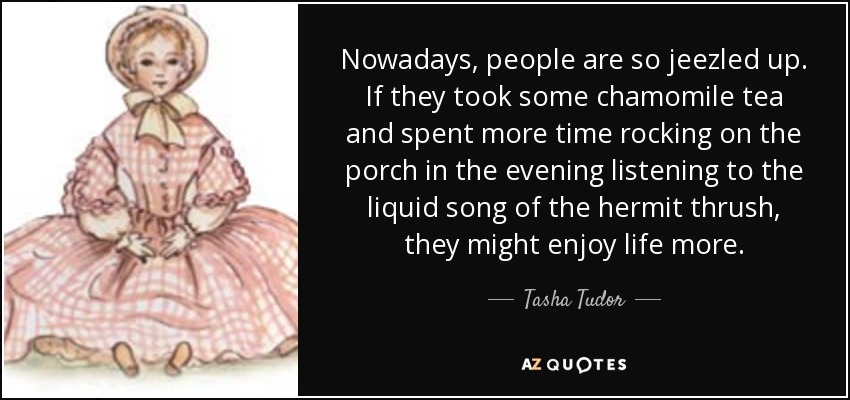 Nowadays, people are so jeezled up. If they took some chamomile tea and spent more time rocking on the porch in the evening listening to the liquid song of the hermit thrush, they might enjoy life more. - Tasha Tudor
