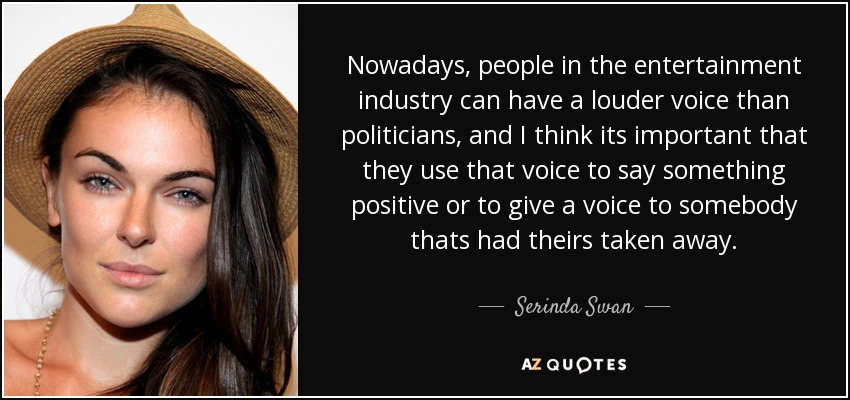 Nowadays, people in the entertainment industry can have a louder voice than politicians, and I think its important that they use that voice to say something positive or to give a voice to somebody thats had theirs taken away. - Serinda Swan