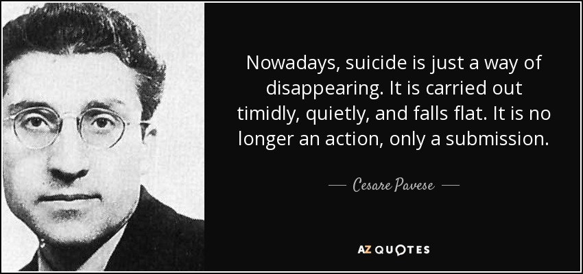 Nowadays, suicide is just a way of disappearing. It is carried out timidly, quietly, and falls flat. It is no longer an action, only a submission. - Cesare Pavese