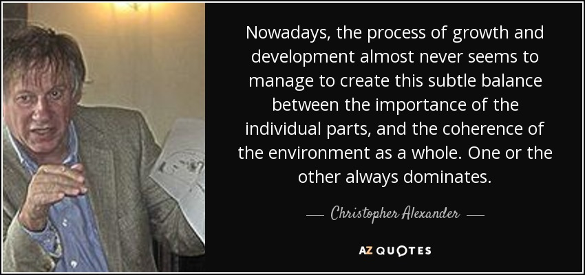 Nowadays, the process of growth and development almost never seems to manage to create this subtle balance between the importance of the individual parts, and the coherence of the environment as a whole. One or the other always dominates. - Christopher Alexander