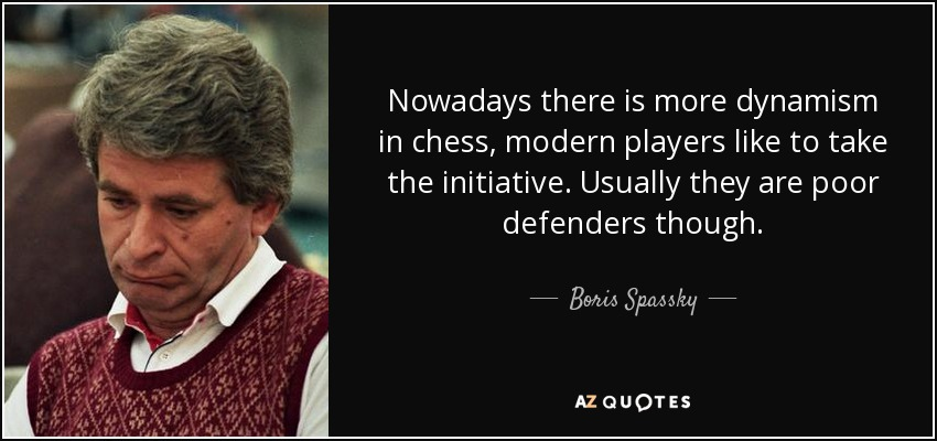 Nowadays there is more dynamism in chess, modern players like to take the initiative. Usually they are poor defenders though. - Boris Spassky