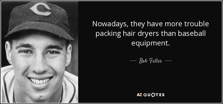 Nowadays, they have more trouble packing hair dryers than baseball equipment. - Bob Feller