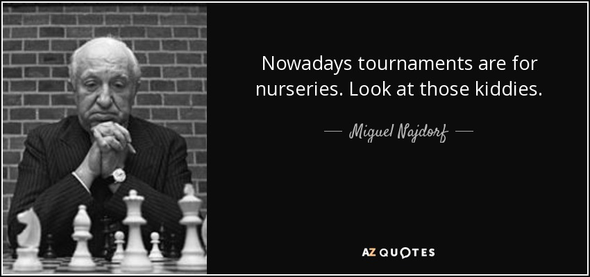 Nowadays tournaments are for nurseries. Look at those kiddies. - Miguel Najdorf