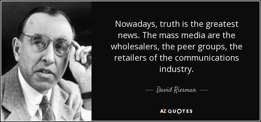 Nowadays, truth is the greatest news. The mass media are the wholesalers, the peer groups, the retailers of the communications industry. - David Riesman