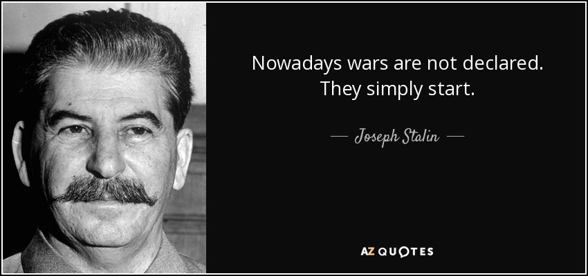 Nowadays wars are not declared. They simply start. - Joseph Stalin