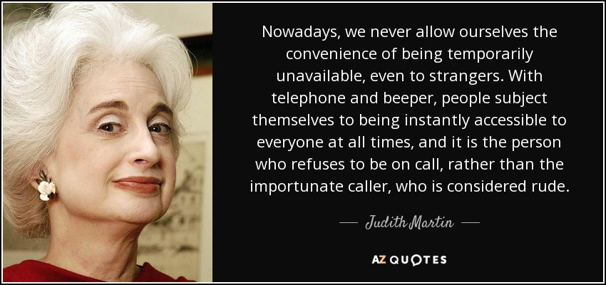 Nowadays, we never allow ourselves the convenience of being temporarily unavailable, even to strangers. With telephone and beeper, people subject themselves to being instantly accessible to everyone at all times, and it is the person who refuses to be on call, rather than the importunate caller, who is considered rude. - Judith Martin