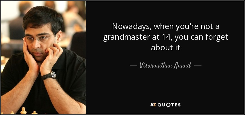 Nowadays, when you're not a grandmaster at 14, you can forget about it - Viswanathan Anand