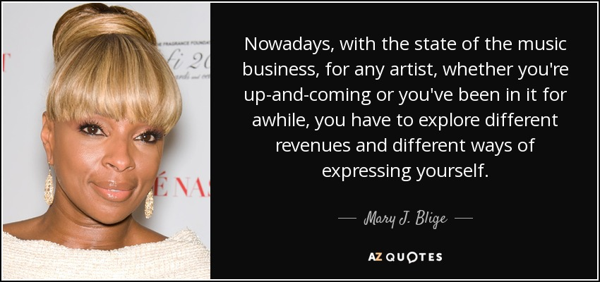 Nowadays, with the state of the music business, for any artist, whether you're up-and-coming or you've been in it for awhile, you have to explore different revenues and different ways of expressing yourself. - Mary J. Blige