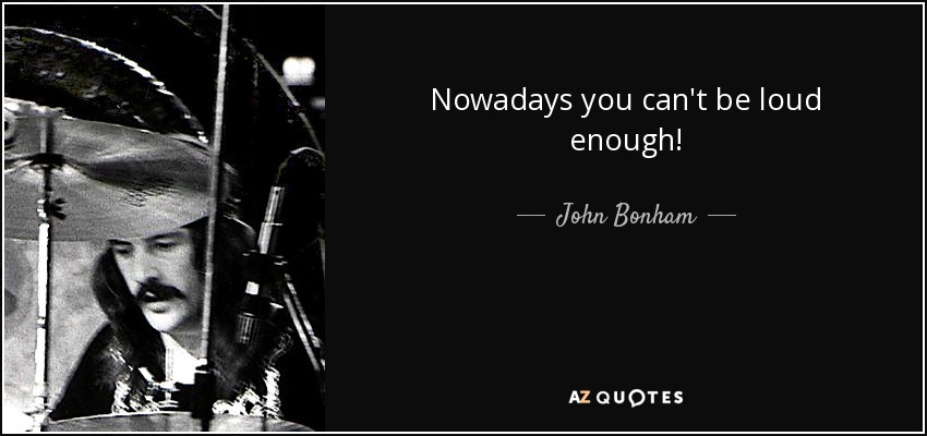 Nowadays you can't be loud enough! - John Bonham