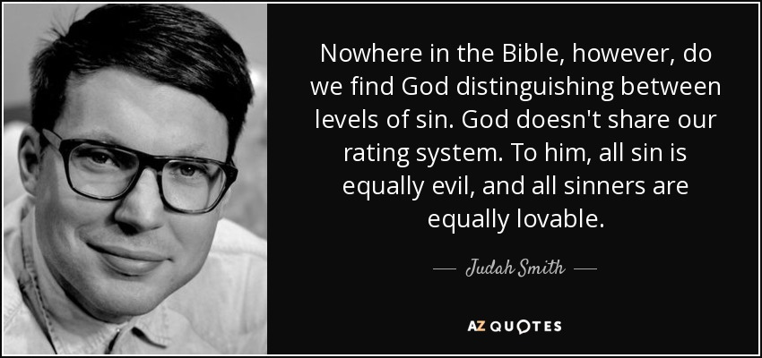 Nowhere in the Bible, however, do we find God distinguishing between levels of sin. God doesn't share our rating system. To him, all sin is equally evil, and all sinners are equally lovable. - Judah Smith