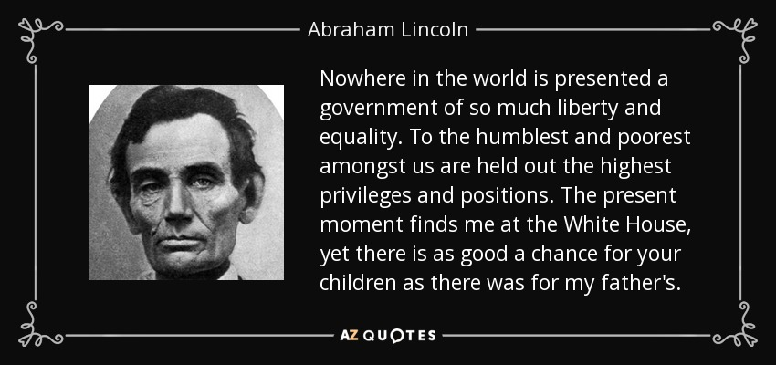 Nowhere in the world is presented a government of so much liberty and equality. To the humblest and poorest amongst us are held out the highest privileges and positions. The present moment finds me at the White House, yet there is as good a chance for your children as there was for my father's. - Abraham Lincoln