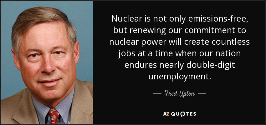 Nuclear is not only emissions-free, but renewing our commitment to nuclear power will create countless jobs at a time when our nation endures nearly double-digit unemployment. - Fred Upton