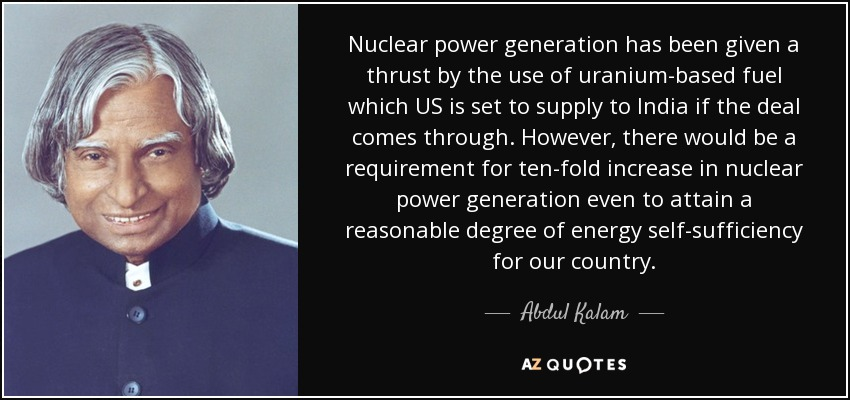 Nuclear power generation has been given a thrust by the use of uranium-based fuel which US is set to supply to India if the deal comes through. However, there would be a requirement for ten-fold increase in nuclear power generation even to attain a reasonable degree of energy self-sufficiency for our country. - Abdul Kalam