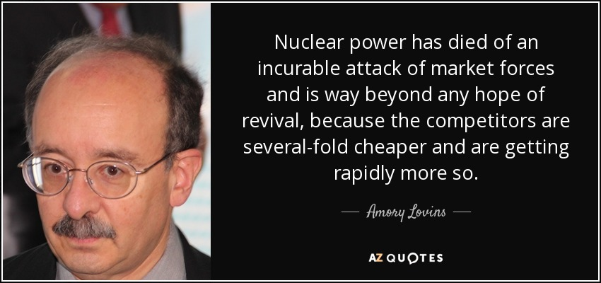 Nuclear power has died of an incurable attack of market forces and is way beyond any hope of revival, because the competitors are several-fold cheaper and are getting rapidly more so. - Amory Lovins