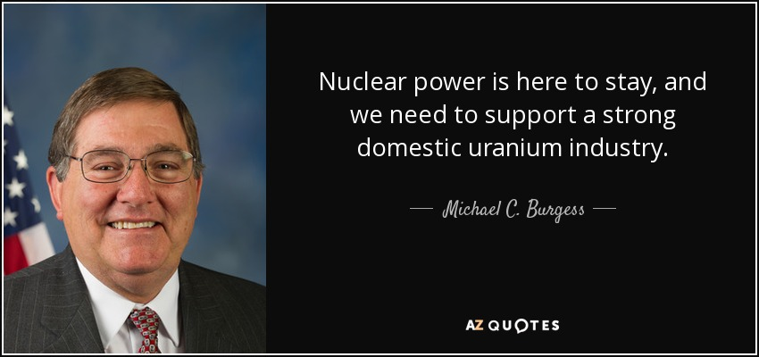 Nuclear power is here to stay, and we need to support a strong domestic uranium industry. - Michael C. Burgess