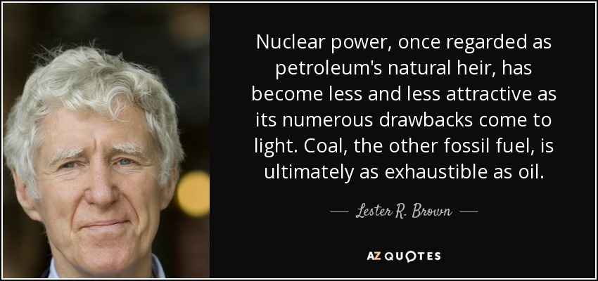 Nuclear power, once regarded as petroleum's natural heir, has become less and less attractive as its numerous drawbacks come to light. Coal, the other fossil fuel, is ultimately as exhaustible as oil. - Lester R. Brown