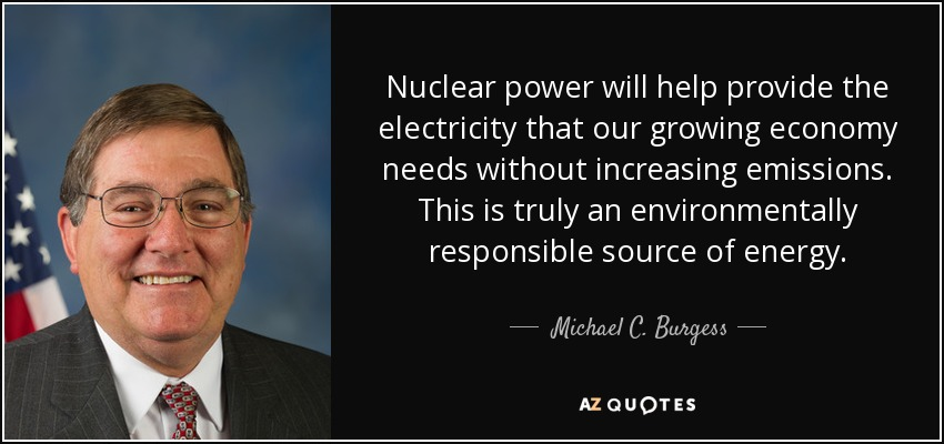 Nuclear power will help provide the electricity that our growing economy needs without increasing emissions. This is truly an environmentally responsible source of energy. - Michael C. Burgess