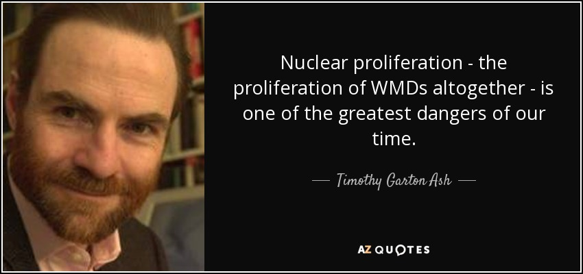 Nuclear proliferation - the proliferation of WMDs altogether - is one of the greatest dangers of our time. - Timothy Garton Ash