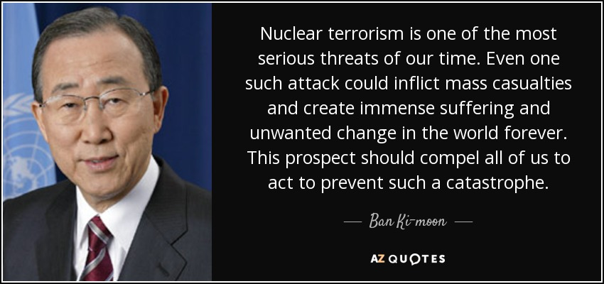 Nuclear terrorism is one of the most serious threats of our time. Even one such attack could inflict mass casualties and create immense suffering and unwanted change in the world forever. This prospect should compel all of us to act to prevent such a catastrophe. - Ban Ki-moon