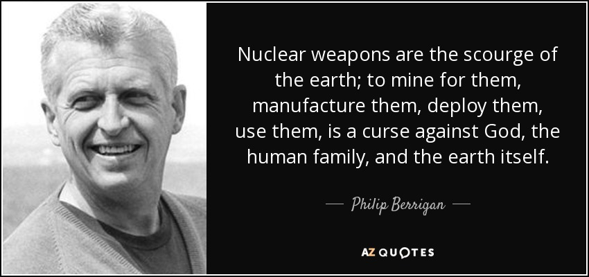 Nuclear weapons are the scourge of the earth; to mine for them, manufacture them, deploy them, use them, is a curse against God, the human family, and the earth itself. - Philip Berrigan