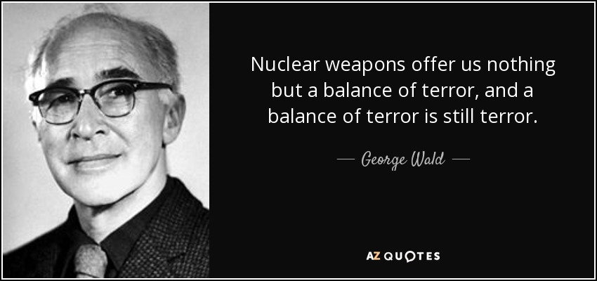 Nuclear weapons offer us nothing but a balance of terror, and a balance of terror is still terror. - George Wald