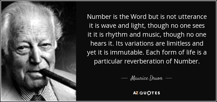 Number is the Word but is not utterance it is wave and light, though no one sees it it is rhythm and music, though no one hears it. Its variations are limitless and yet it is immutable. Each form of life is a particular reverberation of Number. - Maurice Druon