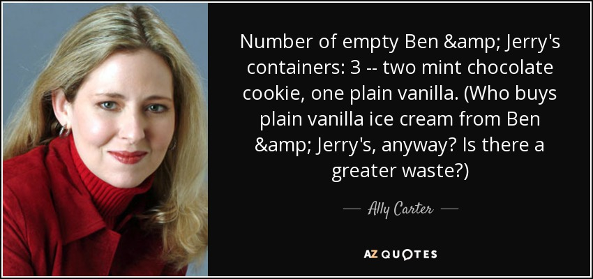 Number of empty Ben & Jerry's containers: 3 -- two mint chocolate cookie, one plain vanilla. (Who buys plain vanilla ice cream from Ben & Jerry's, anyway? Is there a greater waste?) - Ally Carter