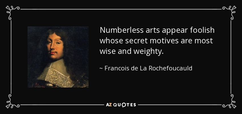 Numberless arts appear foolish whose secret motives are most wise and weighty. - Francois de La Rochefoucauld