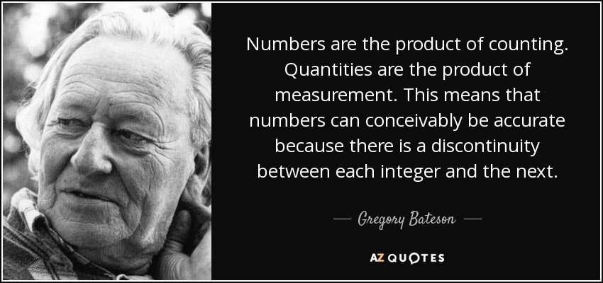 Numbers are the product of counting. Quantities are the product of measurement. This means that numbers can conceivably be accurate because there is a discontinuity between each integer and the next. - Gregory Bateson