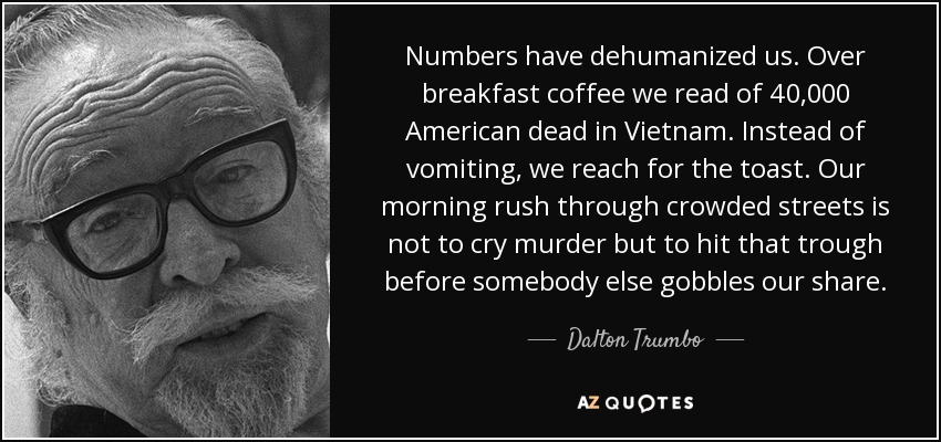 Numbers have dehumanized us. Over breakfast coffee we read of 40,000 American dead in Vietnam. Instead of vomiting, we reach for the toast. Our morning rush through crowded streets is not to cry murder but to hit that trough before somebody else gobbles our share. - Dalton Trumbo