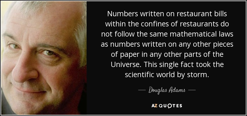Numbers written on restaurant bills within the confines of restaurants do not follow the same mathematical laws as numbers written on any other pieces of paper in any other parts of the Universe. This single fact took the scientific world by storm. - Douglas Adams