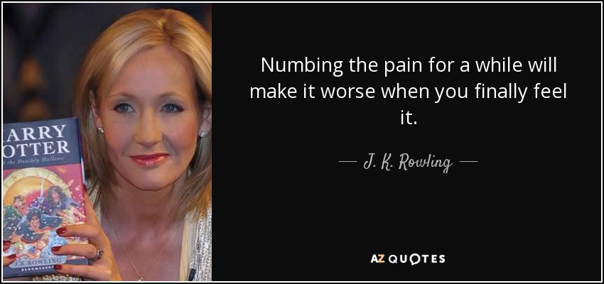 Numbing the pain for a while will make it worse when you finally feel it. - J. K. Rowling