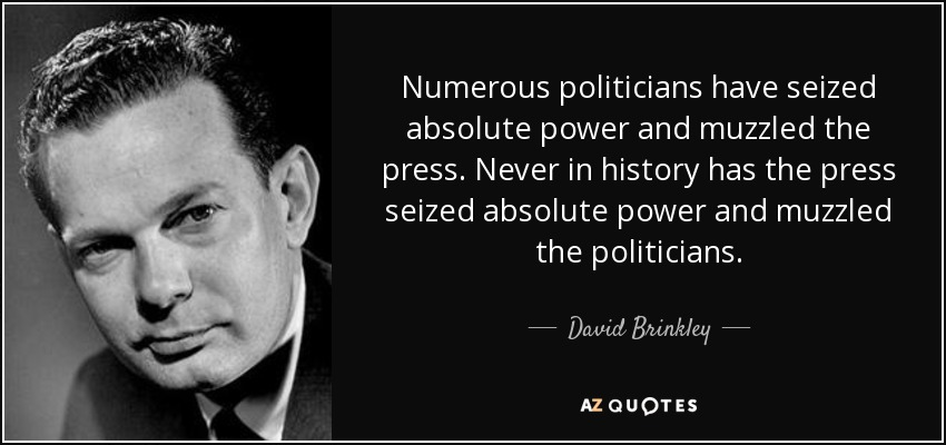 Numerous politicians have seized absolute power and muzzled the press. Never in history has the press seized absolute power and muzzled the politicians. - David Brinkley