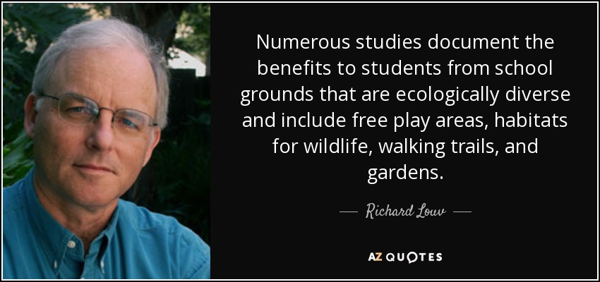 Numerous studies document the benefits to students from school grounds that are ecologically diverse and include free play areas, habitats for wildlife, walking trails, and gardens. - Richard Louv