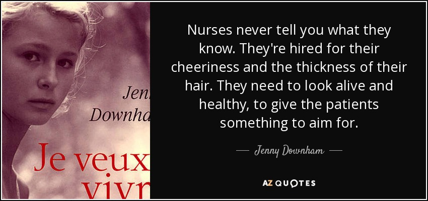 Nurses never tell you what they know. They're hired for their cheeriness and the thickness of their hair. They need to look alive and healthy, to give the patients something to aim for. - Jenny Downham