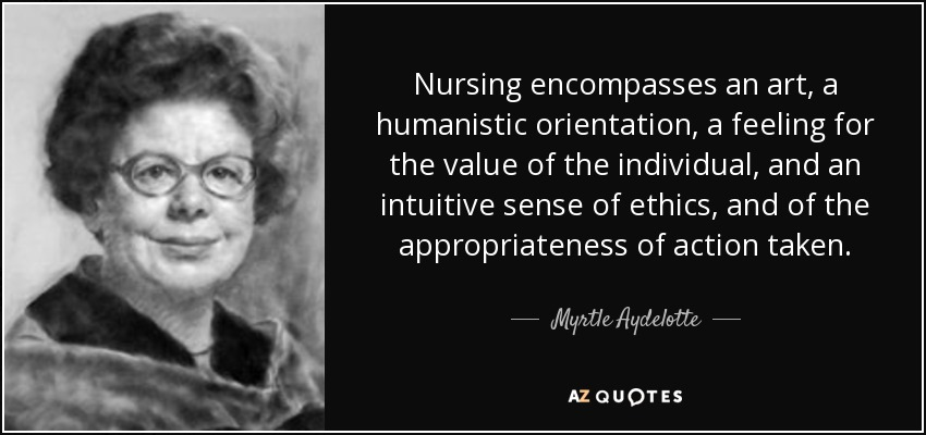 Nursing encompasses an art, a humanistic orientation, a feeling for the value of the individual, and an intuitive sense of ethics, and of the appropriateness of action taken. - Myrtle Aydelotte