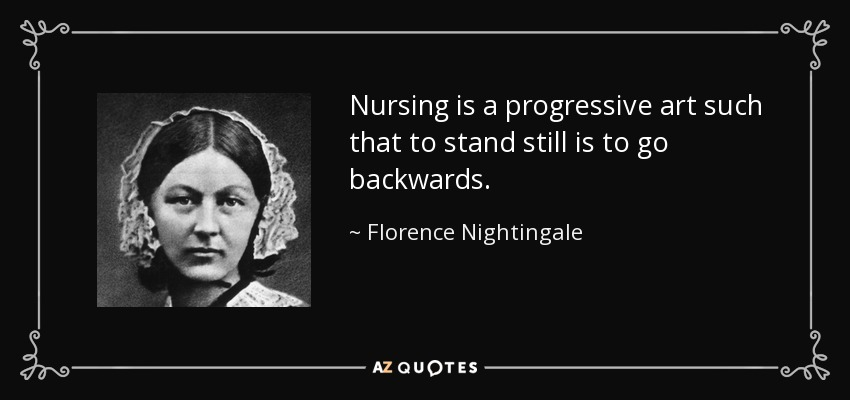 Nursing is a progressive art such that to stand still is to go backwards. - Florence Nightingale