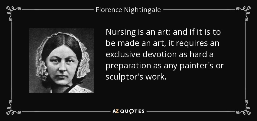 Nursing is an art: and if it is to be made an art, it requires an exclusive devotion as hard a preparation as any painter's or sculptor's work. - Florence Nightingale