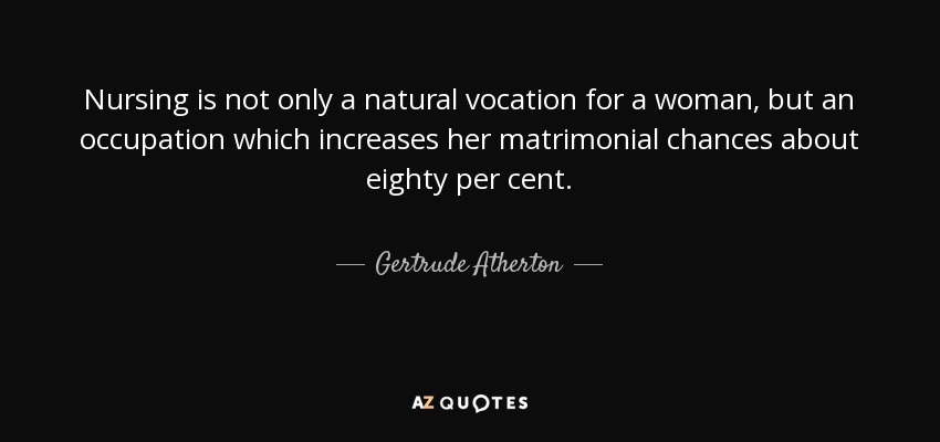 Nursing is not only a natural vocation for a woman, but an occupation which increases her matrimonial chances about eighty per cent. - Gertrude Atherton