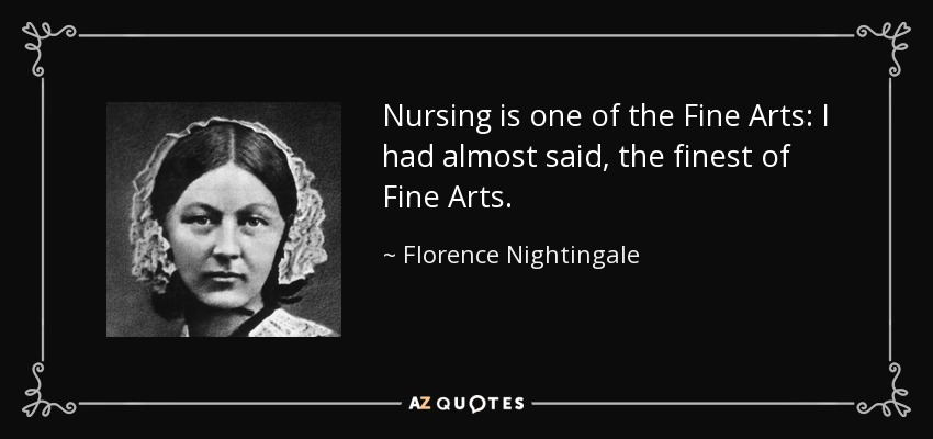 Nursing is one of the Fine Arts: I had almost said, the finest of Fine Arts. - Florence Nightingale