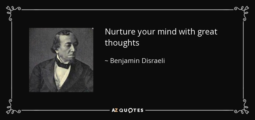 Nurture your mind with great thoughts - Benjamin Disraeli