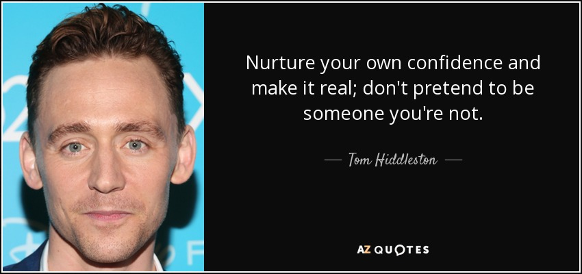 Nurture your own confidence and make it real; don't pretend to be someone you're not. - Tom Hiddleston