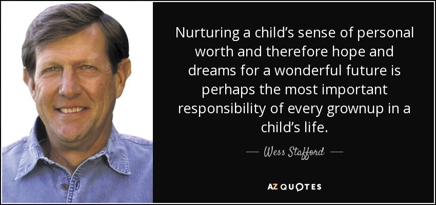 Nurturing a child's sense of personal worth and therefore hope and dreams for a wonderful future is perhaps the most important responsibility of every grownup in a child's life. - Wess Stafford