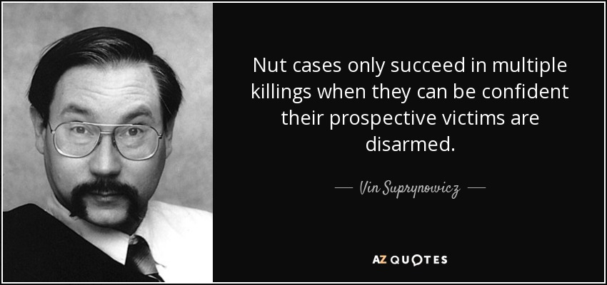 Nut cases only succeed in multiple killings when they can be confident their prospective victims are disarmed. - Vin Suprynowicz